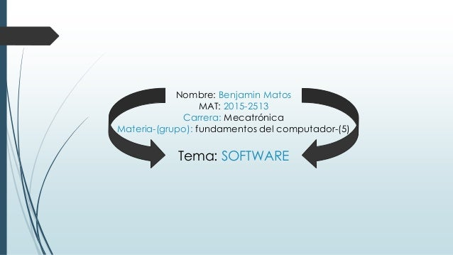 Nombre: Benjamin Matos MAT: 2015-2513 Carrera: Mecatrónica Materia-(grupo): fundamentos del computador-(5) Tema: SOFTWARE