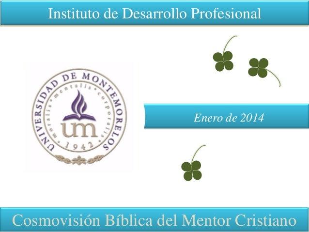 Instituto de Desarrollo Profesional Cosmovisión Bíblica del Mentor Cristiano Enero de 2014