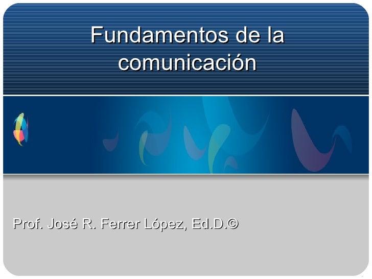 Fundamentos de la comunicación Prof. José R. Ferrer López, Ed.D.©