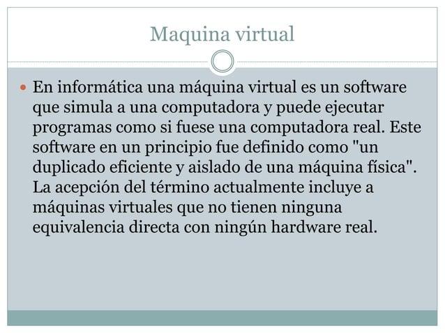 Maquina virtual   En informática una máquina virtual es un software  que simula a una computadora y puede ejecutar  progr...