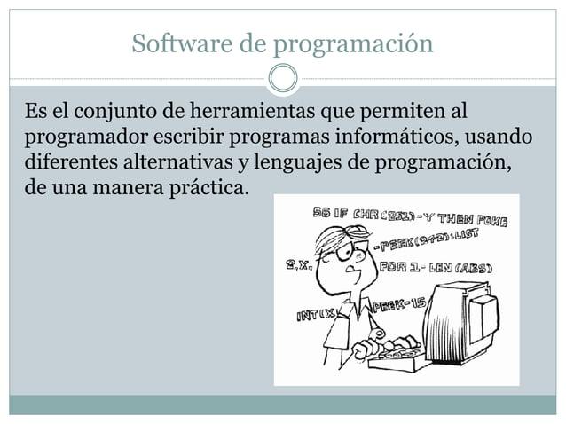 Software de programación  Es el conjunto de herramientas que permiten al  programador escribir programas informáticos, usa...