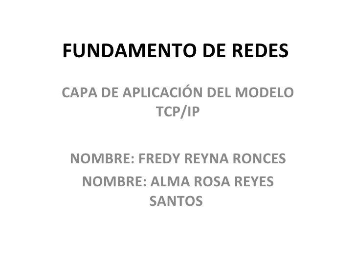 FUNDAMENTO DE REDES  CAPA DE APLICACIÓN DEL MODELO TCP/IP NOMBRE: FREDY REYNA RONCES NOMBRE: ALMA ROSA REYES SANTOS