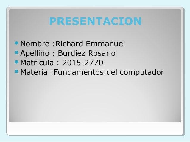 PRESENTACION Nombre :Richard Emmanuel Apellino : Burdiez Rosario Matricula : 2015-2770 Materia :Fundamentos del comput...