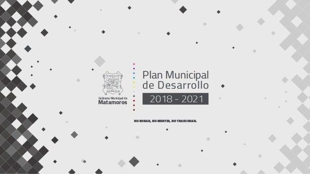 Plan Municipal de Desarrollo 2018 - 2021Gobierno Municipal de Matamoros NO ROBAR, NO MENTIR, NO TRAICIONAR.