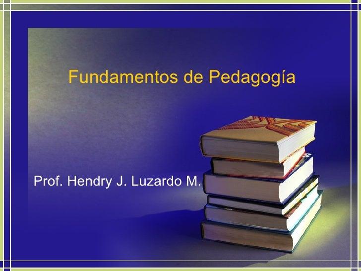 Fundamentos de Pedagogía Prof. Hendry J. Luzardo M.