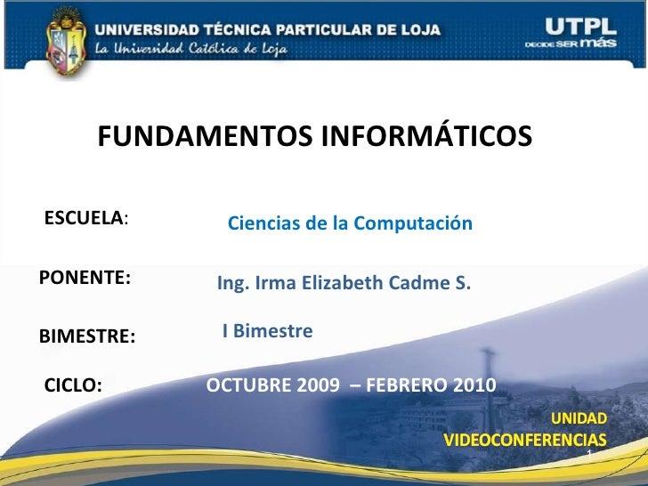 ESCUELA : PONENTE: FUNDAMENTOS INFORMÁTICOS CICLO: Ing. Irma Elizabeth Cadme S. OCTUBRE 2009  – FEBRERO 2010 Ciencias de l...