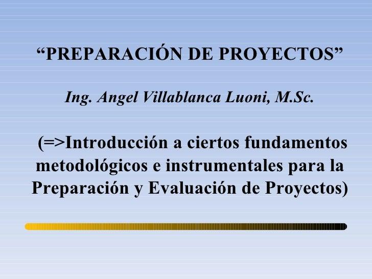 """"""" PREPARACIÓN DE PROYECTOS"""" Ing. Angel Villablanca Luoni, M.Sc. (=>Introducción a ciertos fundamentos metodológicos e inst..."""