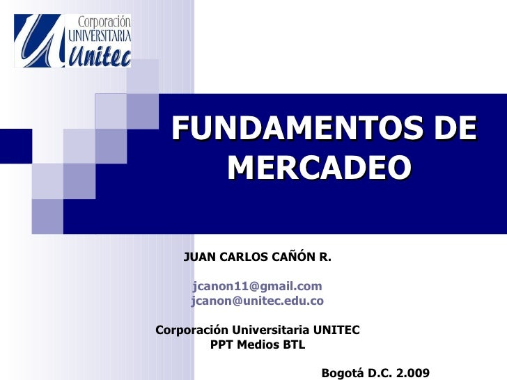 FUNDAMENTOS DE MERCADEO   JUAN CARLOS CAÑÓN R. jcanon11 @gmail.com jcanon @unitec.edu.co Corporación Universitaria UNITEC ...