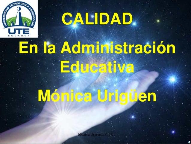 Monica Uriguen, Ph.D. CALIDAD En la Administración Educativa Mónica Urigüen