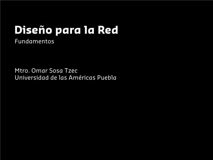 Diseño para la RedFundamentosMtro. Omar Sosa TzecUniversidad de las Américas Puebla