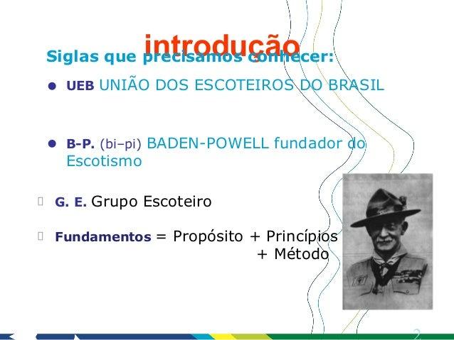 introduçãoSiglas que precisamos conhecer:•   UEB UNIÃO DOS ESCOTEIROS DO BRASIL•   B-P. (bi–pi) BADEN-POWELL fundador do  ...