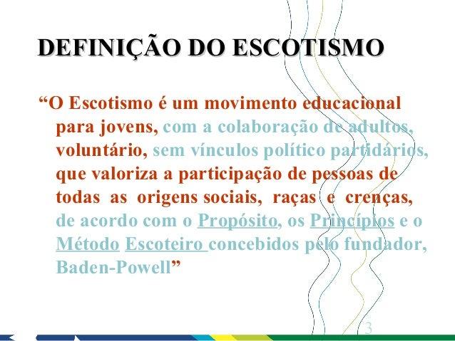 """DEFINIÇÃO DO ESCOTISMO""""O Escotismo é um movimento educacional para jovens, com a colaboração de adultos, voluntário, sem v..."""