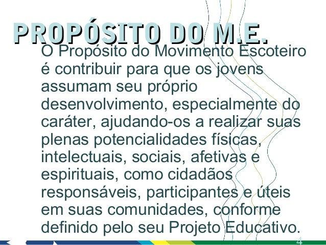 PROPÓSITO DO M.E.  O Propósito do Movimento Escoteiro   é contribuir para que os jovens   assumam seu próprio   desenvolvi...