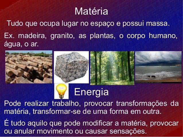 MatériaTudo que ocupa lugar no espaço e possui massa.Ex. madeira, granito, as plantas, o corpo humano,água, o ar.         ...