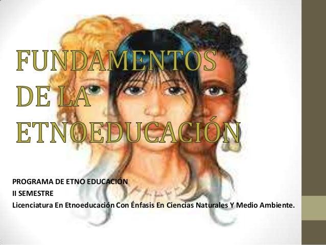PROGRAMA DE ETNO EDUCACIÓN II SEMESTRE Licenciatura En Etnoeducación Con Énfasis En Ciencias Naturales Y Medio Ambiente.