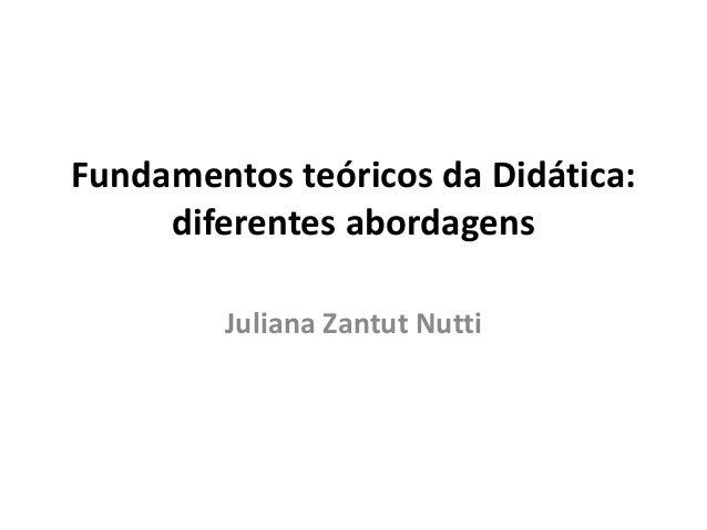 Fundamentos teóricos da Didática: diferentes abordagens Juliana Zantut Nutti