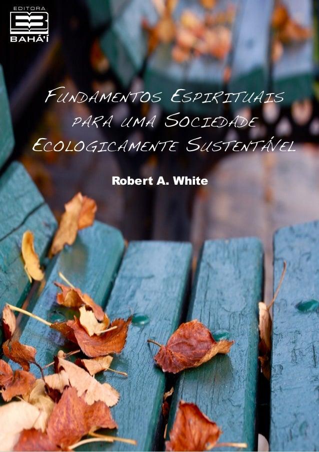 Fundamentos Espirituais para uma Sociedade Ecologicamente Sustentável Robert A. White