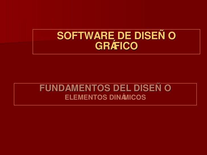 SOFTWARE DE DISEÑO GRÁFICO <ul><li>FUNDAMENTOS DEL DISEÑO </li></ul><ul><li>ELEMENTOS DINÁMICOS </li></ul>