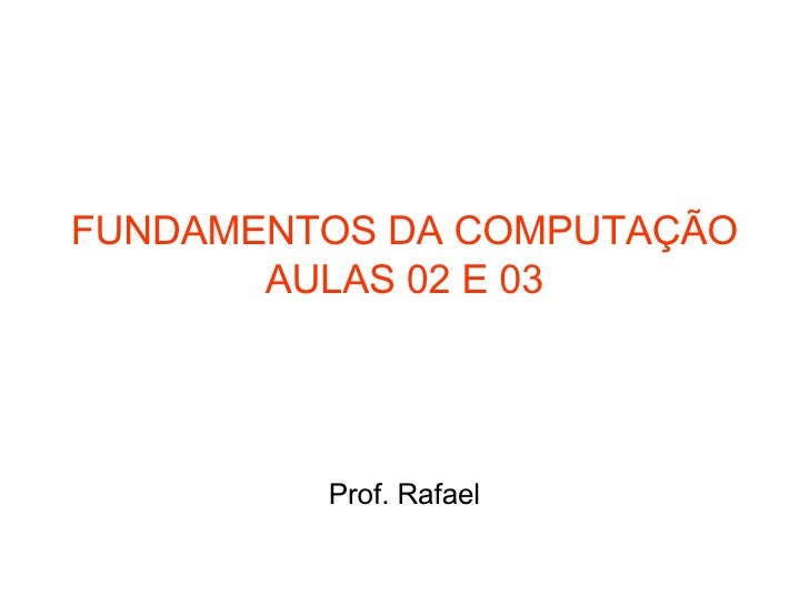 FUNDAMENTOS DA COMPUTAÇÃO AULAS 02 E 03 Prof. Rafael