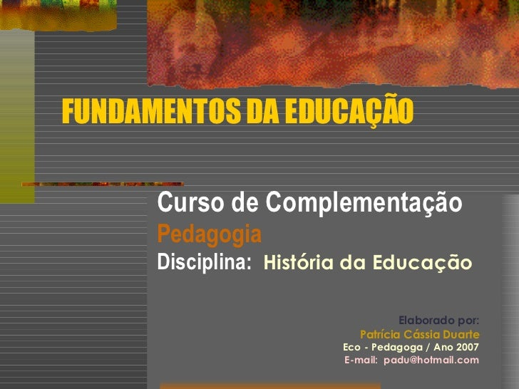 FUNDAMENTOS DA EDUCAÇÃO Curso de Complementação   Pedagogia Disciplina:  História da Educação Elaborado por: Patrícia Cáss...