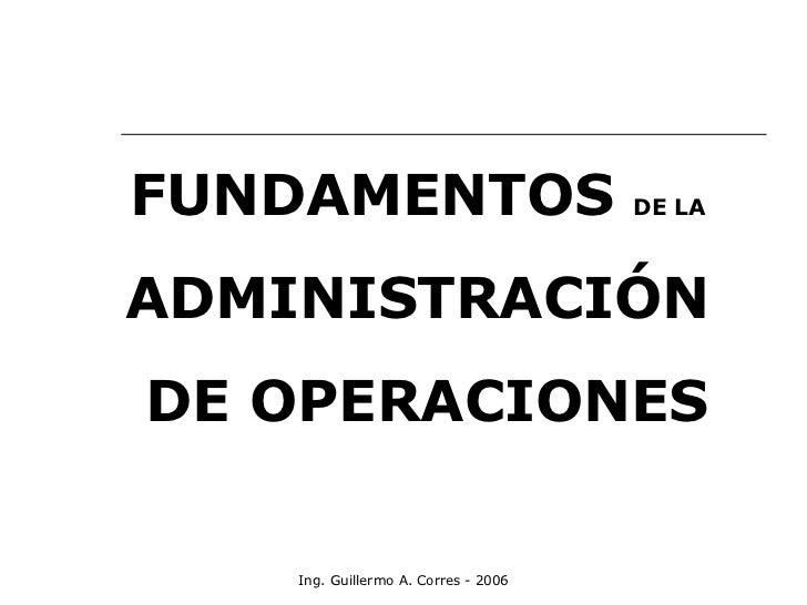 Ing. Guillermo A. Corres - 2006 FUNDAMENTOS  DE LA   ADMINISTRACIÓN  DE OPERACIONES