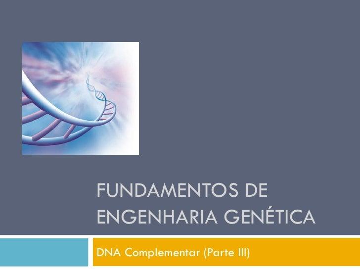 FUNDAMENTOS DE ENGENHARIA GENÉTICA DNA Complementar (Parte III)