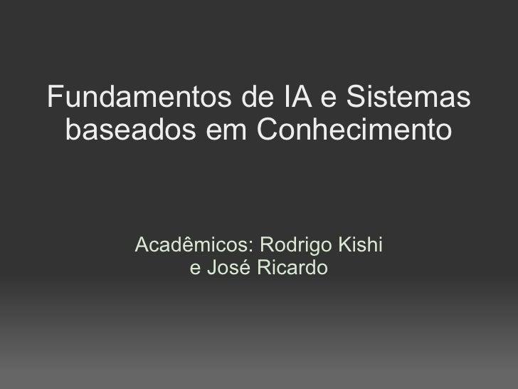 Fundamentos de IA e Sistemas baseados em Conhecimento Acadêmicos: Rodrigo Kishi e José Ricardo