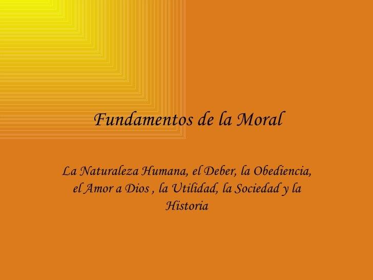 Fundamentos de la Moral La Naturaleza Humana, el Deber, la Obediencia, el Amor a Dios , la Utilidad, la Sociedad y la Hist...