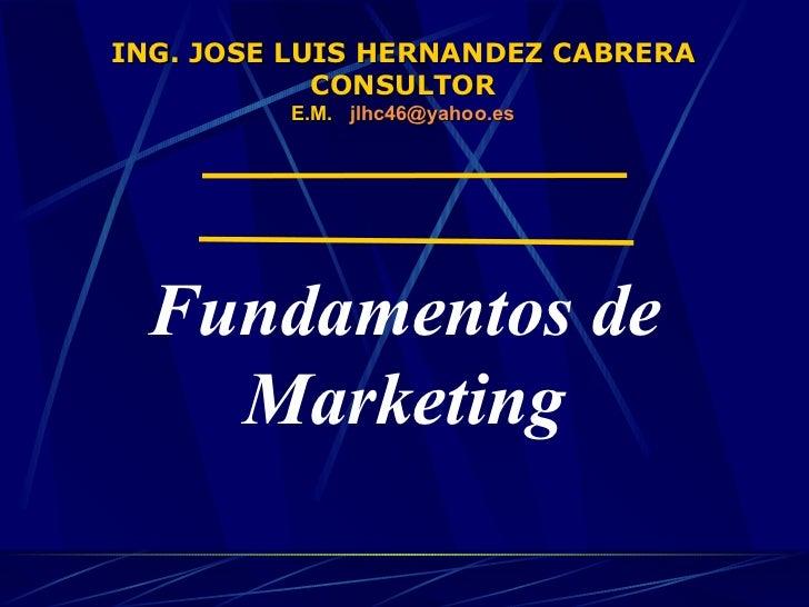 ING. JOSE LUIS HERNANDEZ CABRERA CONSULTOR E.M.  jlhc46 @yahoo.es Fundamentos de Marketing