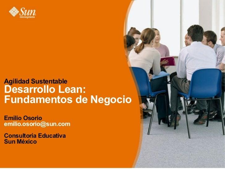 Agilidad Sustentable Desarrollo Lean: Fundamentos de Negocio Emilio Osorio emilio.osorio@sun.com Consultoría Educativa Sun...
