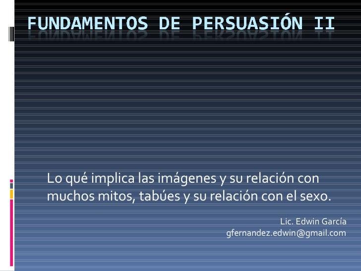 Lo qué implica las imágenes y su relación con muchos mitos, tabúes y su relación con el sexo. Lic. Edwin García [email_add...