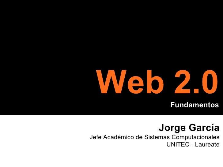 Jorge García Jefe Académico de Sistemas Computacionales UNITEC - Laureate Web 2.0 Fundamentos