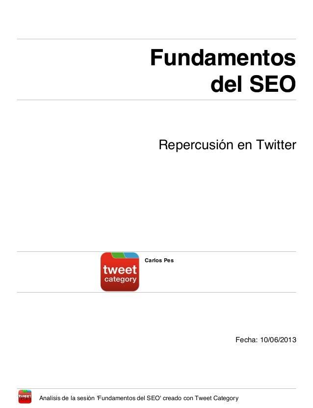 Fundamentosdel SEOFundamentosdel SEORepercusión en TwitterCarlos PesFecha: 10/06/2013Analisis de la sesión Fundamentos del...
