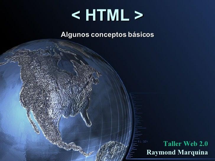 < HTML > Algunos conceptos básicos Taller Web 2.0 Raymond Marquina