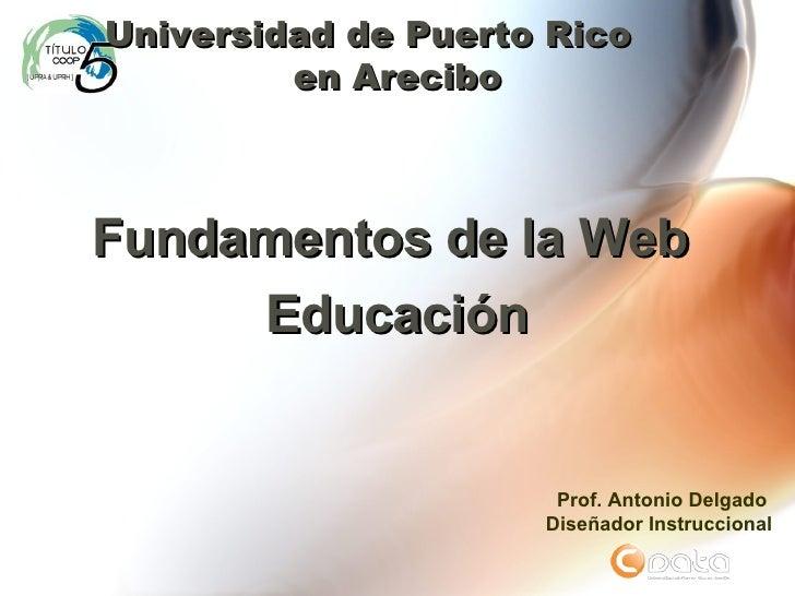Fundamentos de la Web  Educación Universidad de Puerto Rico  en Arecibo Prof. Antonio Delgado Dise ñador Instruccional