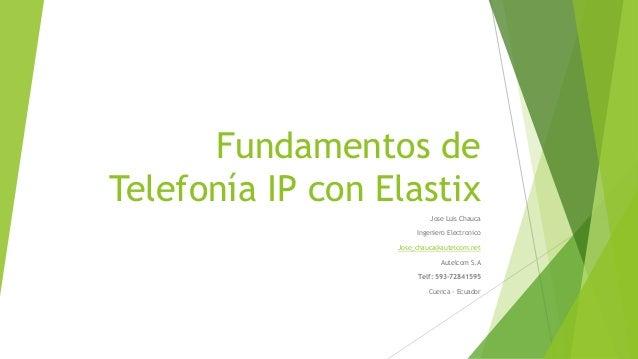 Fundamentos de Telefonía IP con Elastix Jose Luis Chauca Ingeniero Electronico Jose_chauca@autelcom.net Autelcom S.A Telf:...