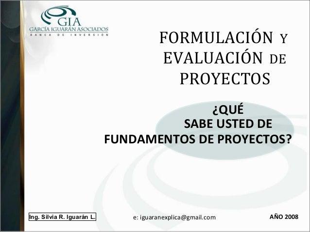 Ing. Silvia R. Iguarán L. FORMULACIÓN Y EVALUACIÓN DE PROYECTOS SABE USTED DE AÑO 2008 ¿QUÉ FUNDAMENTOS DE PROYECTOS? e: i...
