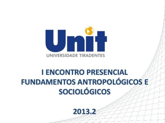 I ENCONTRO PRESENCIAL FUNDAMENTOS ANTROPOLÓGICOS E SOCIOLÓGICOS 2013.2