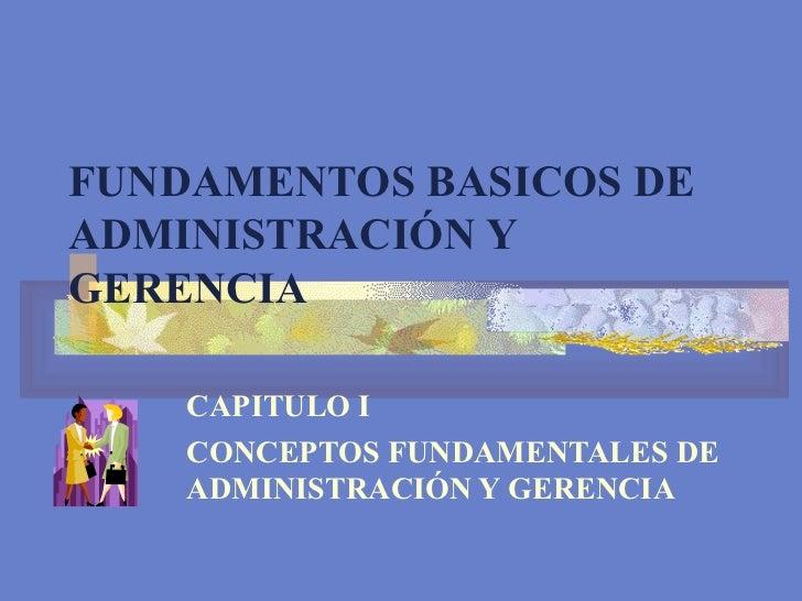 FUNDAMENTOS BASICOS DE ADMINISTRACIÓN Y GERENCIA CAPITULO I CONCEPTOS FUNDAMENTALES DE ADMINISTRACIÓN Y GERENCIA