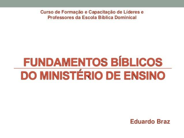FUNDAMENTOS BÍBLICOS DO MINISTÉRIO DE ENSINO Curso de Formação e Capacitação de Líderes e Professores da Escola Bíblica Do...