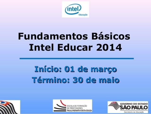 Fundamentos Básicos Intel Educar 2014 Início: 01 de marçoInício: 01 de março Término: 30 de maioTérmino: 30 de maio