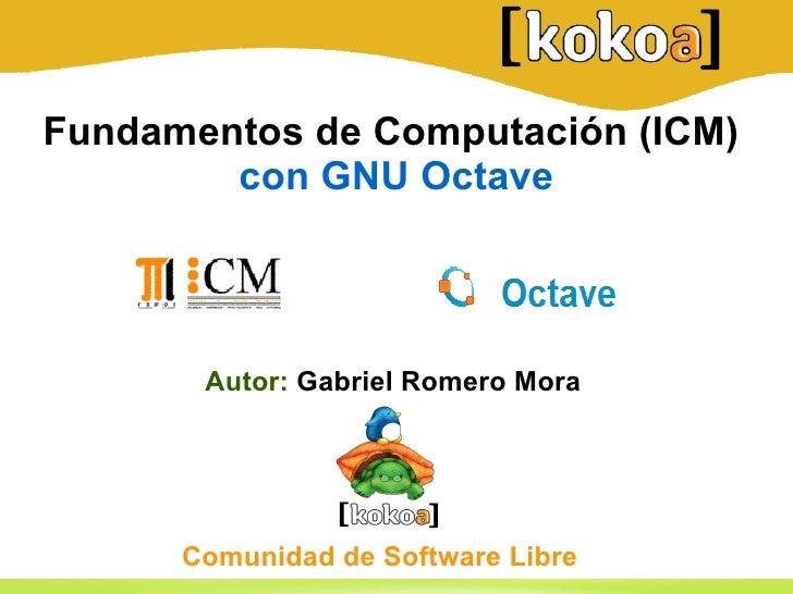 Fundamentos de Computación (ICM)   con GNU Octave <ul>Autor:  Gabriel Romero Mora   </ul><ul>Comunidad de Software Libre <...