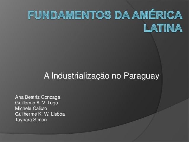 A Industrialização no Paraguay Ana Beatriz Gonzaga Guillermo A. V. Lugo Michele Calixto Guilherme K. W. Lisboa Taynara Sim...
