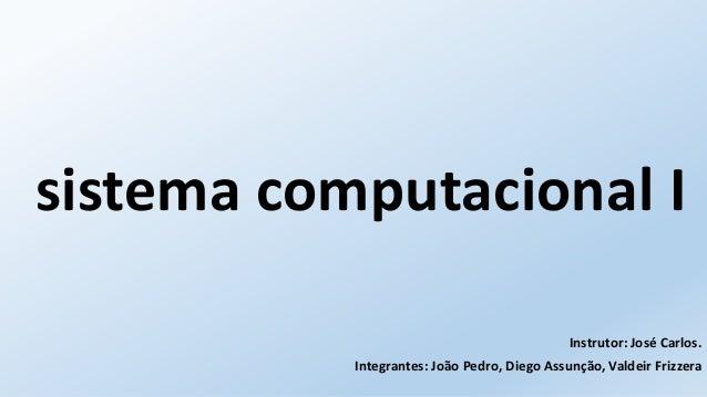 sistema computacional I  Instrutor: José Carlos.  Integrantes: João Pedro, Diego Assunção, Valdeir Frizzera
