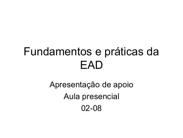Fundamentos e práticas da EAD Apresentação de apoio Aula presencial 02-08