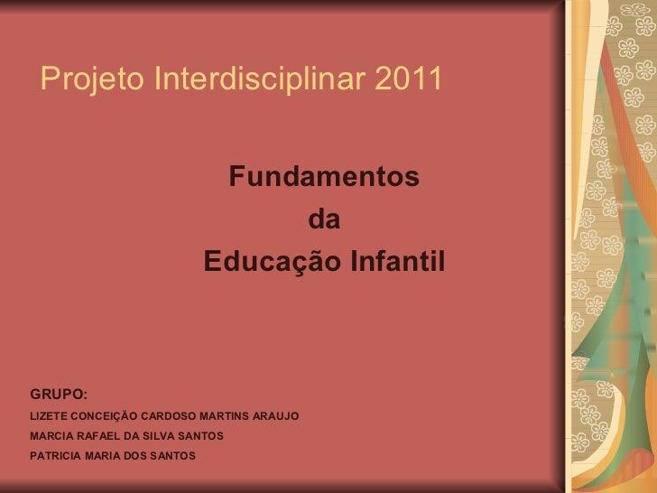 Projeto Interdisciplinar 2011 Fundamentos  da  Educação Infantil  GRUPO: LIZETE CONCEIÇÃO CARDOSO MARTINS ARAUJO  MARCIA R...