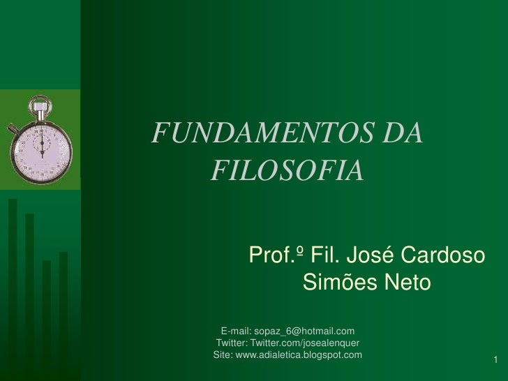 FUNDAMENTOS DA FILOSOFIA<br />Prof.º Fil. José Cardoso Simões Neto<br />1<br />E-mail: sopaz_6@hotmail.com<br />Twitter: T...