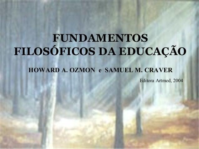 FUNDAMENTOS FILOSÓFICOS DA EDUCAÇÃO HOWARD A. OZMON e SAMUEL M. CRAVER Editora Artmed, 2004