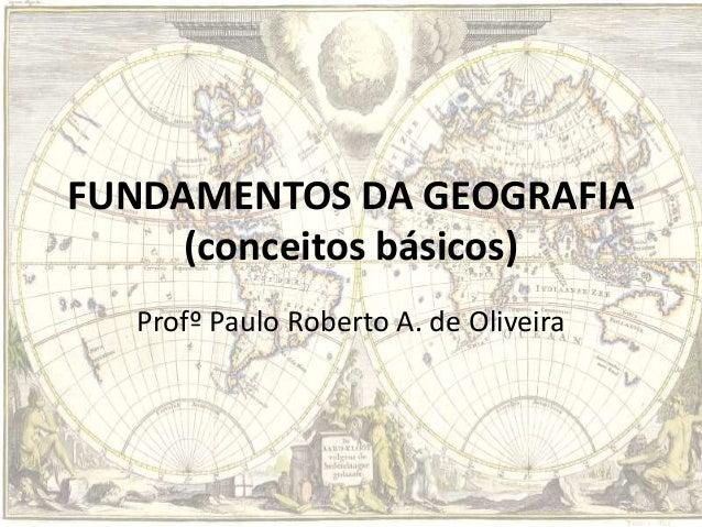 FUNDAMENTOS DA GEOGRAFIA (conceitos básicos) Profº Paulo Roberto A. de Oliveira