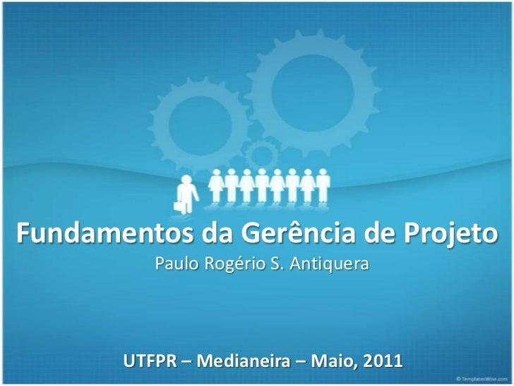Fundamentos da Gerência de Projeto          Paulo Rogério S. Antiquera       UTFPR – Medianeira – Maio, 2011